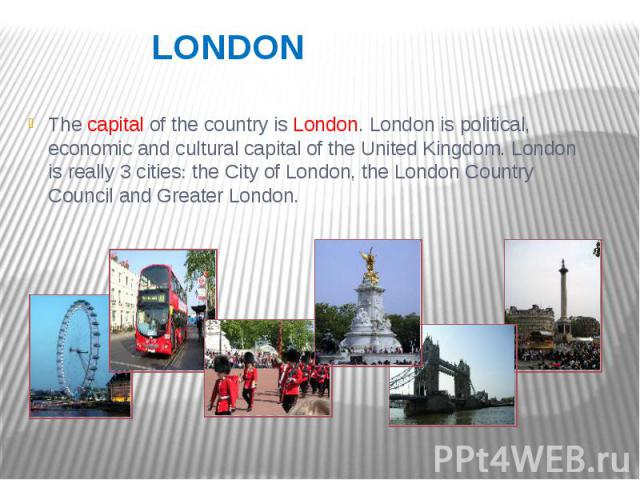 LONDON The capital of the country is London. London is political, economic and cultural capital of the United Kingdom. London is really 3 cities the City of London, the London Country Council and Greater London.