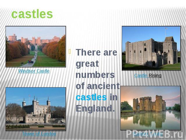 castles There are great numbers of ancient castles in England.