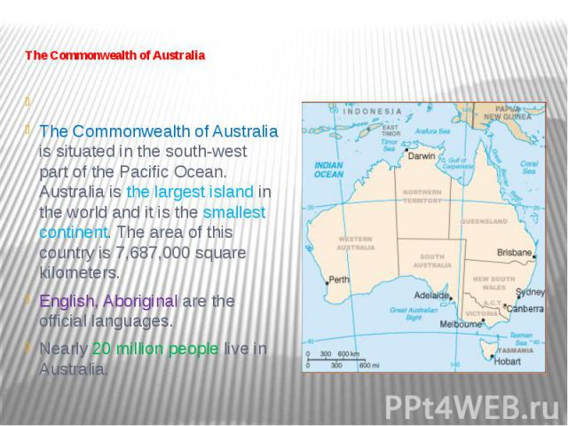 The Commonwealth of Australia   The Commonwealth of Australia is situated in the south-west part of the Pacific Ocean. Australia is the largest island in the world and it is the smallest continent. The area of this country is 7,687,000 s…