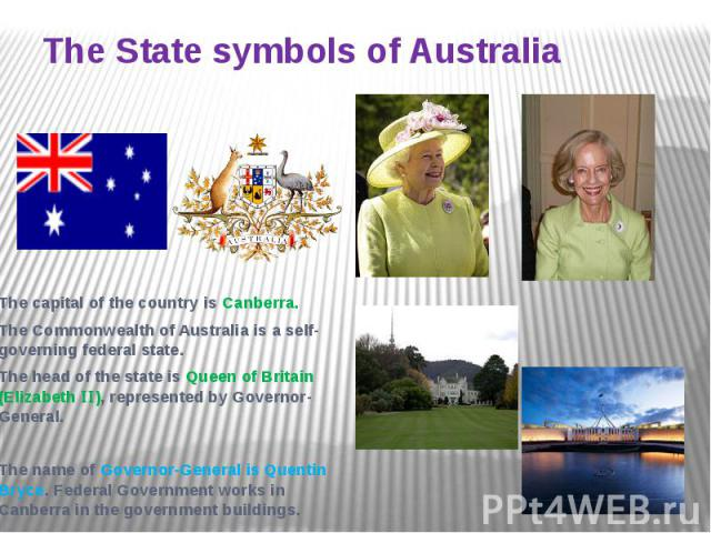 The State symbols of Australia The capital of the country is Canberra. The Commonwealth of Australia is a self-governing federal state. The head of the state is Queen of Britain (Elizabeth ), represented by Governor-General. The name of Governor-Gen…
