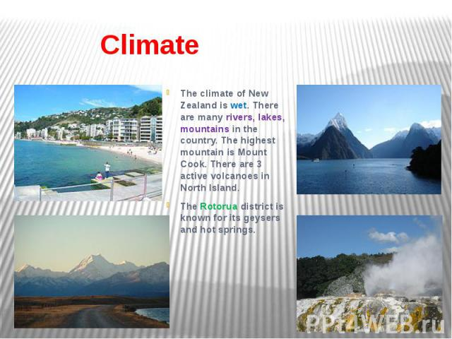 Climate The climate of New Zealand is wet. There are many rivers, lakes, mountains in the country. The highest mountain is Mount Cook. There are 3 active volcanoes in North Island. The Rotorua district is known for its geysers and hot springs.