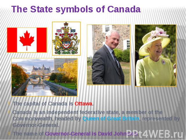 The State symbols of Canada The capital of Canada is Ottawa. Canada is an independent federative state, a member of the Commonwealth, headed by Queen of Great Britain, represented by Governor-General. The name of Governor-General is David Johnston.