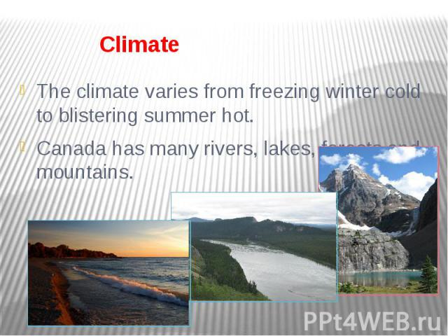 Climate The climate varies from freezing winter cold to blistering summer hot. Canada has many rivers, lakes, forests and mountains.