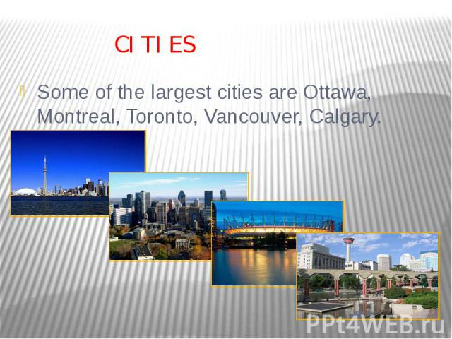 CITIES Some of the largest cities are Ottawa, Montreal, Toronto, Vancouver, Calgary.