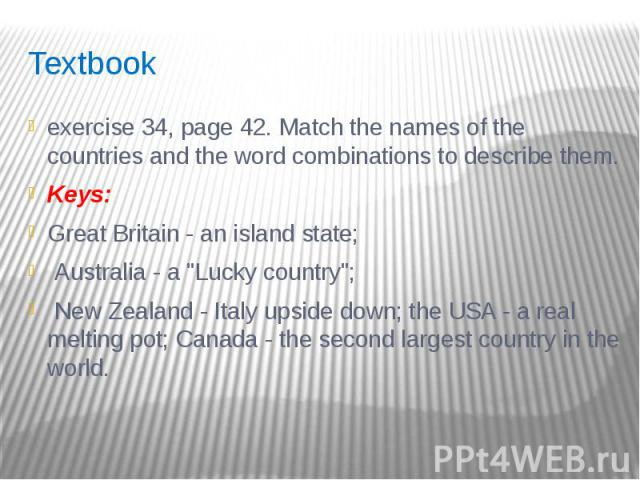 "Textbook exercise 34, page 42. Match the names of the countries and the word combinations to describe them. Keys: Great Britain - an island state; Australia - a ""Lucky country""; New Zealand - Italy upside down; the USA - a real melting pot…"