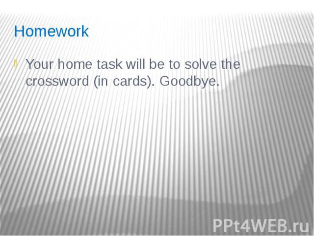 Homework Your home task will be to solve the crossword (in cards). Goodbye.