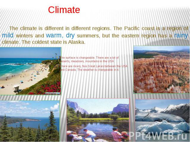 Climate The surface is changeable. There are a lot of deserts, meadows, mountains in the USA. There are rivers, five Great Lakes between the USA and Canada. The weather is changeable in it.