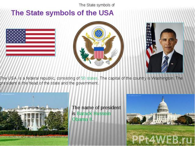 The State symbols of the USA The USA is a federal republic, consisting of 50 states. The capital of the country is Washington. The president is the head of the state and the government. /