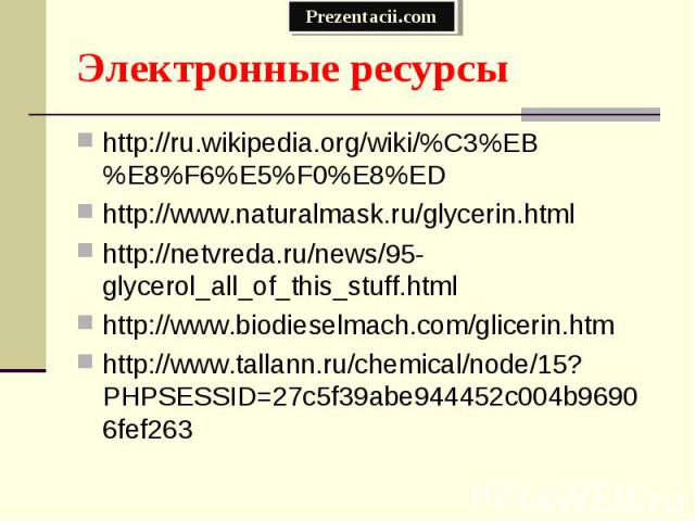 http://ru.wikipedia.org/wiki/%C3%EB%E8%F6%E5%F0%E8%ED http://ru.wikipedia.org/wiki/%C3%EB%E8%F6%E5%F0%E8%ED http://www.naturalmask.ru/glycerin.html http://netvreda.ru/news/95-glycerol_all_of_this_stuff.html http://www.biodieselmach.com/glicerin.htm …