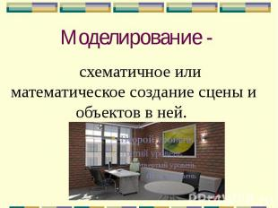 Моделирование - схематичное или математическое создание сцены и объектов в ней.