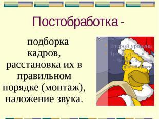 Постобработка - подборка кадров, расстановка их в правильном порядке (монтаж), н