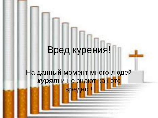 Вред курения! На данный момент много людей курят и не знают как это вредно !