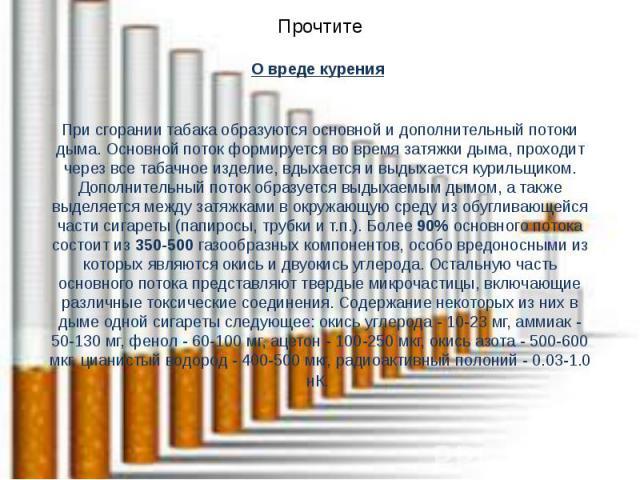 Прочтите О вреде курения При сгорании табака образуются основной и дополнительный потоки дыма. Основной поток формируется во время затяжки дыма, проходит через все табачное изделие, вдыхается и выдыхается курильщиком. Дополнительный поток образуется…