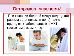 При жевании более 5 минут подряд (по разным источникам, в день) также приводит к