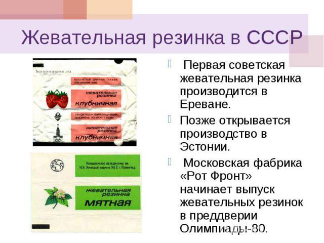 Первая советская жевательная резинка производится в Ереване. Первая советская жевательная резинка производится в Ереване. Позже открывается производство в Эстонии. Московская фабрика «Рот Фронт» начинает выпуск жевательных резинок в преддверии Олимп…
