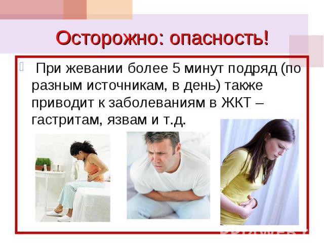 При жевании более 5 минут подряд (по разным источникам, в день) также приводит к заболеваниям в ЖКТ – гастритам, язвам и т.д. При жевании более 5 минут подряд (по разным источникам, в день) также приводит к заболеваниям в ЖКТ – гастритам, язвам и т.д.