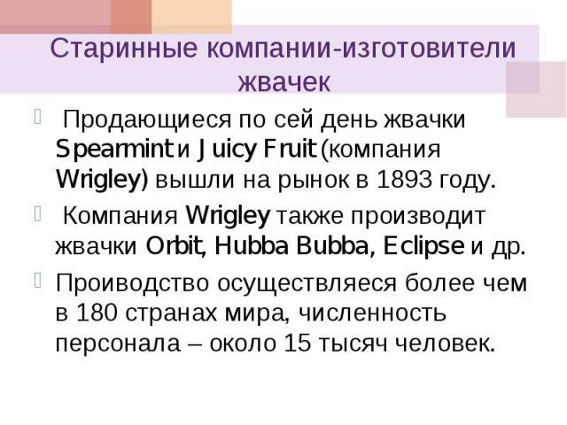 Продающиеся по сей день жвачки Spearmint и Juicy Fruit (компания Wrigley) вышли на рынок в 1893 году. Продающиеся по сей день жвачки Spearmint и Juicy Fruit (компания Wrigley) вышли на рынок в 1893 году. Компания Wrigley также производит жвачки Orbi…