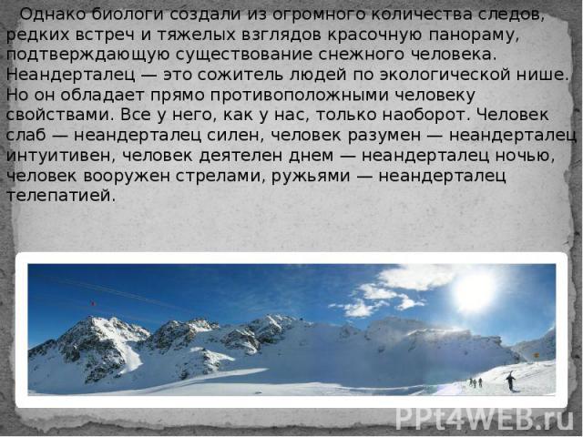 Однако биологи создали из огромного количества следов, редких встреч и тяжелых взглядов красочную панораму, подтверждающую существование снежного человека. Неандерталец — это сожитель людей по экологической нише. Но он обладает прямо противоположным…