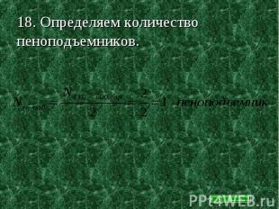 18. Определяем количество пеноподъемников.