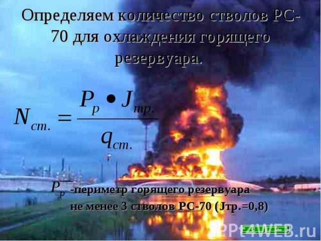 Определяем количество стволов РС-70 для охлаждения горящего резервуара. -периметр горящего резервуара не менее 3 стволов РС-70 (Jтр.=0,8)