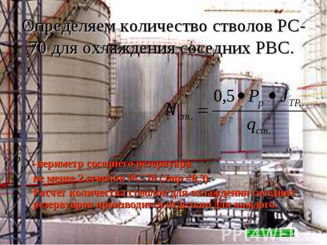 Определяем количество стволов РС-70 для охлаждения соседних РВС. -периметр соседнего резервуара. не менее 2 стволов РС-70 (Jтр.=0,3) Расчет количества стволов для охлаждения соседних резервуаров производится отдельно для каждого.