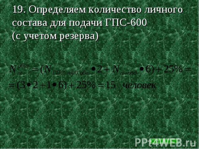 19. Определяем количество личного состава для подачи ГПС-600 (с учетом резерва)