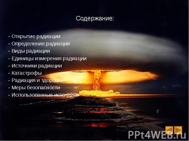 Содержание: - Открытие радиации - Определение радиации - Виды радиации - Единицы измерения радиации - Источники радиации - Катастрофы - Радиация и здоровье - Меры безопасности - Использованные источники