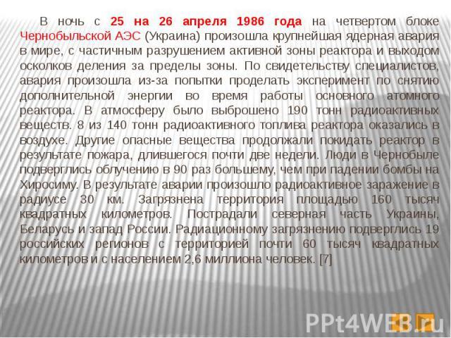В ночь с 25 на 26 апреля 1986 года на четвертом блоке Чернобыльской АЭС (Украина) произошла крупнейшая ядерная авария в мире, с частичным разрушением активной зоны реактора и выходом осколков деления за пределы зоны. По свидетельству специалистов, а…