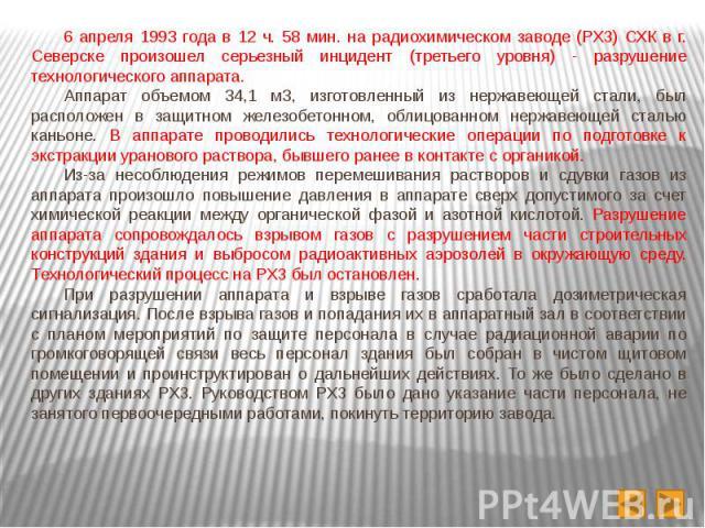 6 апреля 1993 года в 12 ч. 58 мин. на радиохимическом заводе (РХЗ) СХК в г. Северске произошел серьезный инцидент (третьего уровня) - разрушение технологического аппарата. 6 апреля 1993 года в 12 ч. 58 мин. на радиохимическом заводе (РХЗ) СХК в г. С…