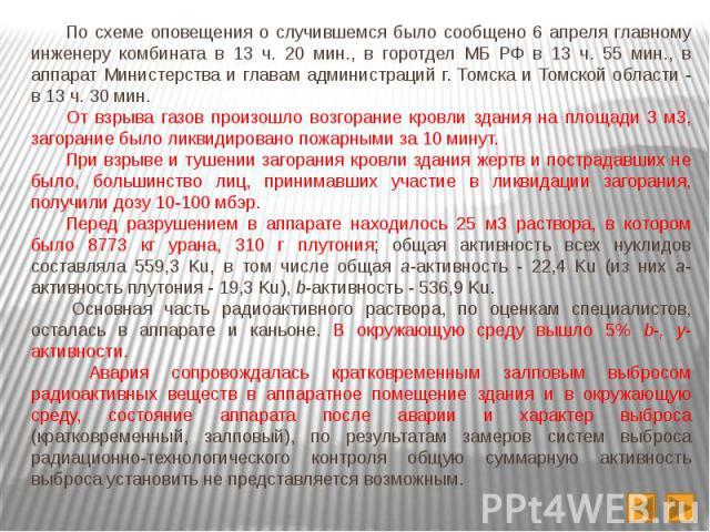 По схеме оповещения о случившемся было сообщено 6 апреля главному инженеру комбината в 13 ч. 20 мин., в горотдел МБ РФ в 13 ч. 55 мин., в аппарат Министерства и главам администраций г. Томска и Томской области - в 13 ч. 30 мин. По схеме оповещения о…