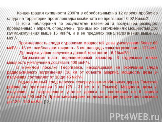 Концентрация активности 239Pu в обработанных на 12 апреля пробах со следа на территории промплощадки комбината не превышает 0,02 Ku/км2. Концентрация активности 239Pu в обработанных на 12 апреля пробах со следа на территории промплощадки…