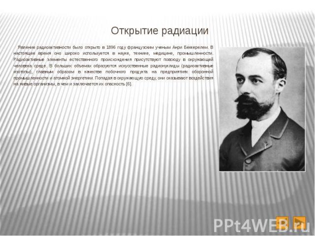 Открытие радиации Явление радиоактивности было открыто в 1896 году французским ученым Анри Беккерелем. В настоящее время оно широко используется в науке, технике, медицине, промышленности. Радиоактивные элементы естественного происхождения присутств…