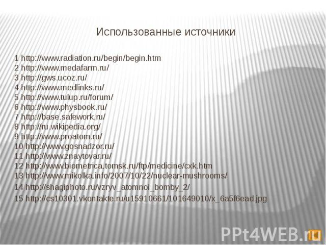 Использованные источники 1 http://www.radiation.ru/begin/begin.htm 2 http://www.medafarm.ru/ 3 http://gws.ucoz.ru/ 4 http://www.medlinks.ru/ 5 http://www.tulup.ru/forum/ 6 http://www.physbook.ru/ 7 http://base.safework.ru/ 8 http://ru.wikipedia.org/…