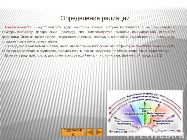 Определение радиации Радиоактивность - неустойчивость ядер некоторых атомов, которая проявляется в их способности к самопроизвольному превращению (распаду), что сопровождается выходом ионизирующего излучения (радиации). Энергия такого излучения дост…