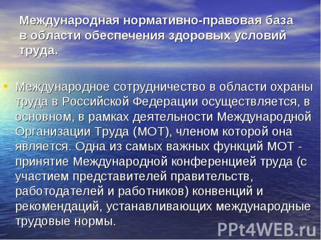 Международная нормативно-правовая база в области обеспечения здоровых условий труда. Международное сотрудничество в области охраны труда в Российской Федерации осуществляется, в основном, в рамках деятельности Международной Организации Труда (МОТ), …
