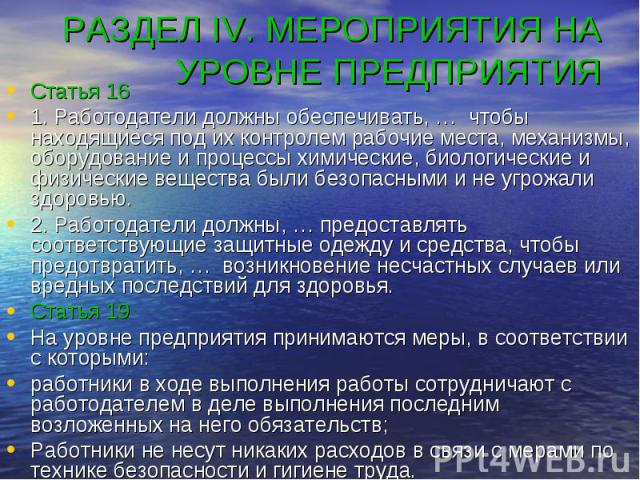 РАЗДЕЛ IV. МЕРОПРИЯТИЯ НА УРОВНЕ ПРЕДПРИЯТИЯ Статья 16 1. Работодатели должны обеспечивать, … чтобы находящиеся под их контролем рабочие места, механизмы, оборудование и процессы химические, биологические и физические вещества были безопасными и не …
