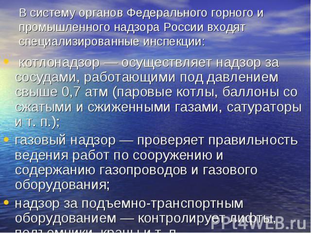 В систему органов Федерального горного и промышленного надзора России входят специализированные инспекции: котлонадзор — осуществляет надзор за сосудами, работающими под давлением свыше 0,7 атм (паровые котлы, баллоны со сжатыми и сжиженными газами,…