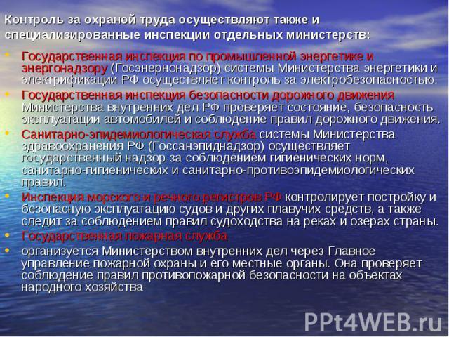 Контроль за охраной труда осуществляют также и специализированные инспекции отдельных министерств: Государственная инспекция по промышленной энергетике и энергонадзору (Госэнернонадзор) системы Министерства энергетики и электрификации РФ осуществляе…