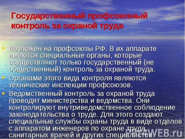 Государственный профсоюзный контроль за охраной труда Возложен на профсоюзы РФ. В их аппарате имеются специальные органы, которые осуществляют только государственный (не общественный) контроль за охраной труда. Органами этого вида контроля являются …