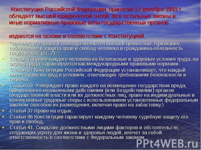 """Конституция Российской Федерации, принятая 12 декабря 1993 г. обладает высшей юридической силой. Все остальные законы и иные нормативные правовые акты государственных органов издаются на основе и соответствии с Конституцией. """"человек, его права…"""