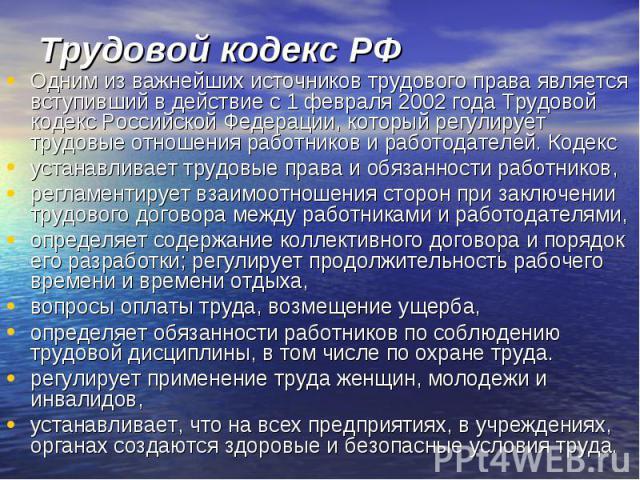 Трудовой кодекс РФ Одним из важнейших источников трудового права является вступивший в действие с 1 февраля 2002 года Трудовой кодекс Российской Федерации, который регулирует трудовые отношения работников и работодателей. Кодекс устанавливает трудов…