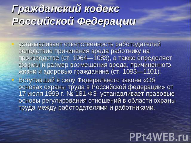Гражданский кодекс Российской Федерации устанавливает ответственность работодателей вследствие причинения вреда работнику на производстве (ст. 1064—1083), а также определяет формы и размер возмещения вреда, причиненного жизни и здоровью гражданина (…