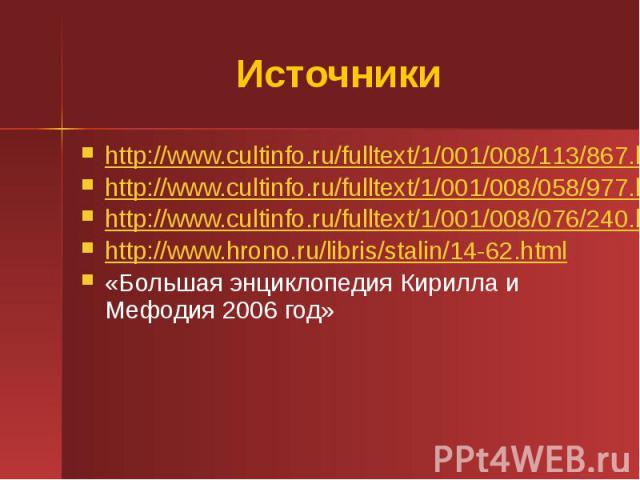 Источники http://www.cultinfo.ru/fulltext/1/001/008/113/867.htm http://www.cultinfo.ru/fulltext/1/001/008/058/977.htm http://www.cultinfo.ru/fulltext/1/001/008/076/240.htm http://www.hrono.ru/libris/stalin/14-62.html «Большая энциклопедия Кирилла и …