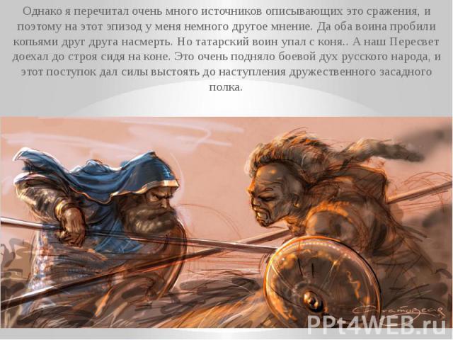 Однако я перечитал очень много источников описывающих это сражения, и поэтому на этот эпизод у меня немного другое мнение. Да оба воина пробили копьями друг друга насмерть. Но татарский воин упал с коня.. А наш Пересвет доехал до строя сидя на коне.…