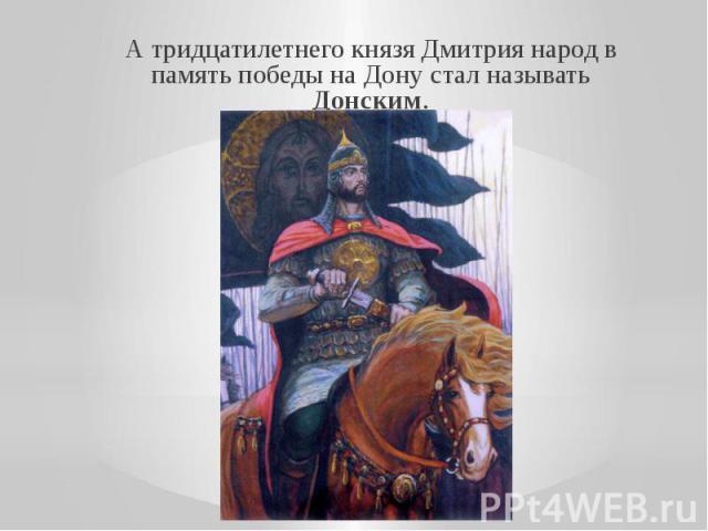 А тридцатилетнего князя Дмитрия народ в память победы на Дону стал называть Донским.