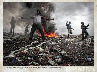 Молодежь проводит все свое свободное время на свалке мусора. Молодежь проводит в