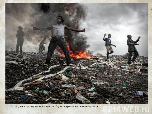 Молодежь проводит все свое свободное время на свалке мусора. Молодежь проводит все свое свободное время на свалке мусора.