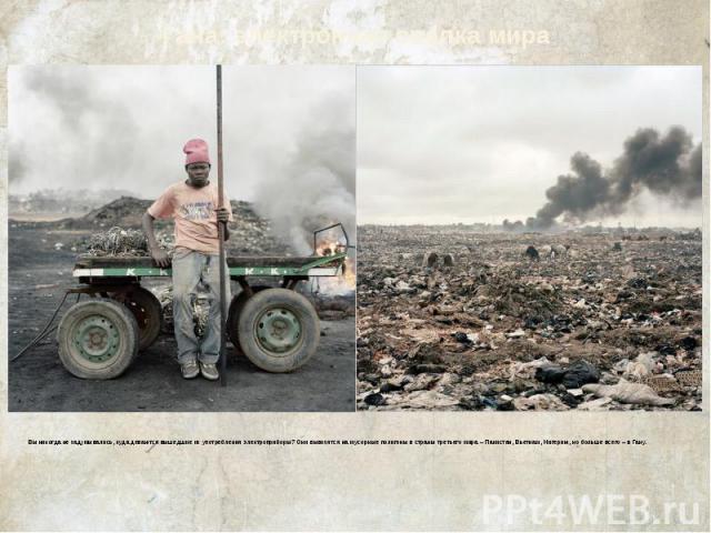 Гана: электронная свалка мира Вы никогда не задумывались, куда деваются вышедшие из употребления электроприборы? Они вывозятся на мусорные полигоны в страны третьего мира – Пакистан, Вьетнам, Нигерию, но больше всего – в Гану.