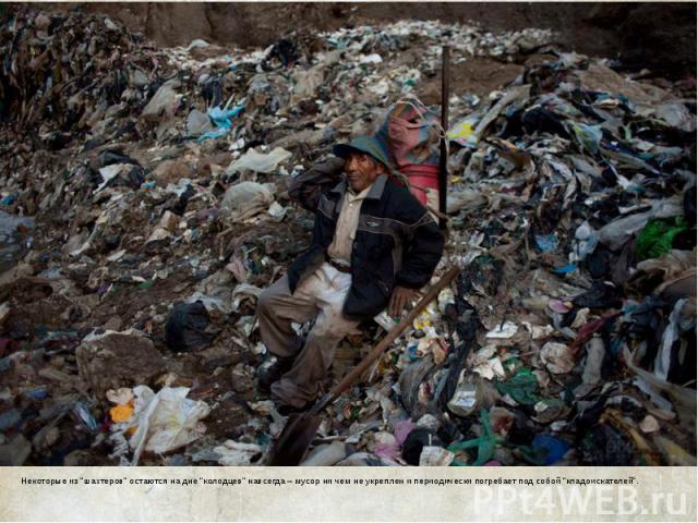 """Некоторые из """"шахтеров"""" остаются на дне """"колодцев"""" навсегда – мусор ни чем не укреплен и периодически погребает под собой """"кладоискателей""""."""