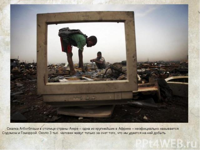 Свалка Агбогблоши в столице страны Аккре – одна из крупнейших в Африке – неофициально называется Содомом и Гоморрой. Около 3 тыс. человек живут только за счет того, что им удается на ней добыть. Свалка Агбогблоши в столице страны Аккре – одна из кру…